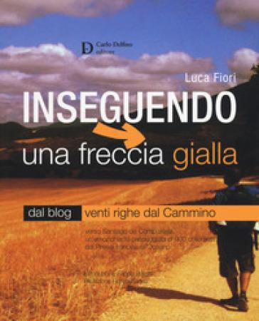 Inseguendo una freccia gialla. Verso Santiago de Compostela, un'emozionante passeggiata di 900 chilometri dai Pirenei francesi all'Oceano - Luca Fiori |