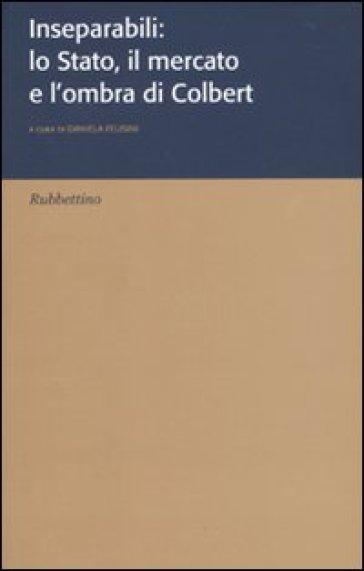 Inseparabili: lo Stato, il mercato e l'ombra di Colbert - D. Felisini  