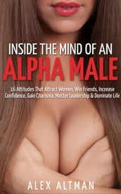 Inside The Mind of An Alpha Male: 16 Attitudes That Attract Women, Win Friends, Increase Confidence, Gain Charisma, Master Leadership, and Dominate Life