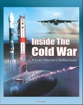 Inside the Cold War: A Cold Warrior s Reflections - Bombers, Tankers, Reconnaissance, ICBMs, Submarines, SAC Alert Forces, Russian Cold Warriors, Curtis LeMay, Hyman Rickover