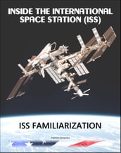 Inside the International Space Station (ISS): NASA International Space Station Familiarization Astronaut Training Manual - Comprehensive Review of ISS Systems