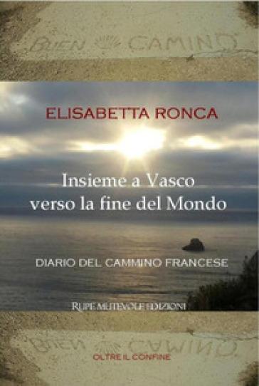 Insieme a Vasco verso la fine del mondo. Diario del cammino francese - Elisabetta Ronca | Thecosgala.com