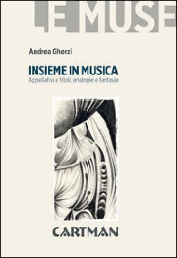 Insieme in musica. Appellativi e titoli, analogie e fantasie - Andrea Gherzi | Rochesterscifianimecon.com
