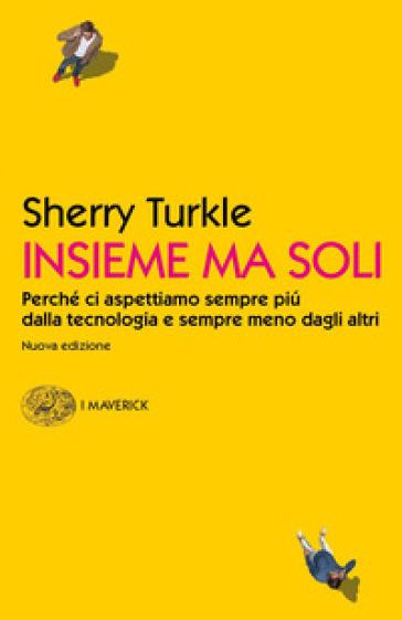 Insieme ma soli. Perché ci aspettiamo sempre più dalla tecnologia e sempre meno dagli altri - Sherry Turkle |