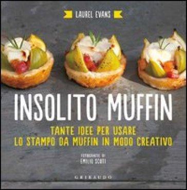Insolito muffin. Tante idee per usare lo stampo da muffin in modo creativo - Laurel Evans |