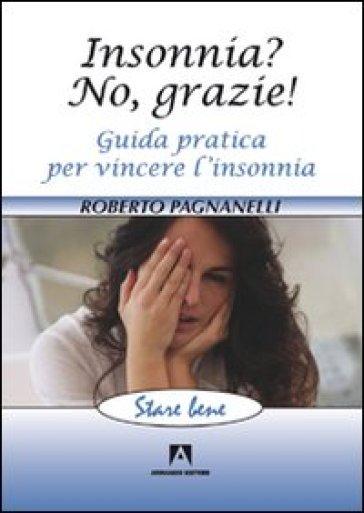 Insonnia? No, grazie! Guida pratica per vincere l'insonnia - Roberto Pagnanelli |