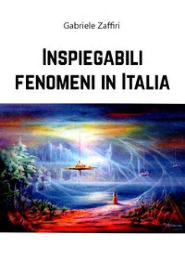 Inspiegabili fenomeni in Italia - Gabriele Zaffiri pdf epub