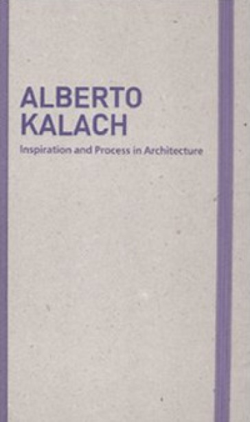 Inspiration and process in architecture. Alberto Kalach. Ediz. illustrata - M. Schubert |