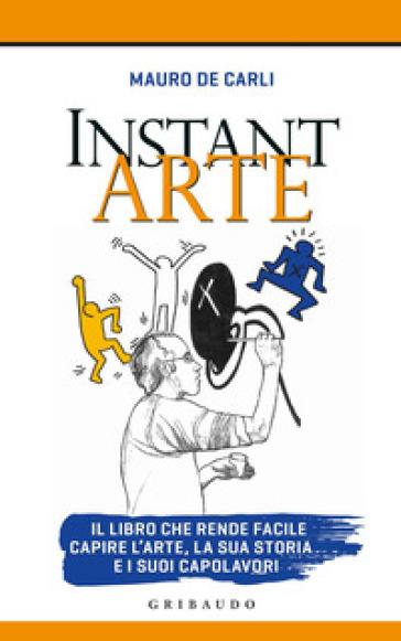 Instant arte. Il libro che rende facile capire l'arte, la sua storia e i suoi capolavori - Mauro De Carli   Thecosgala.com