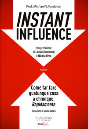 Instant influence. Come far fare qualunque cosa a chiunque. Rapidamente - Michael V. Pantalon  