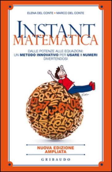 Instant matematica. Dalle potenze alle equazioni: un metodo innovativo per usare i numeri divertendosi - Elena Del Conte   Rochesterscifianimecon.com