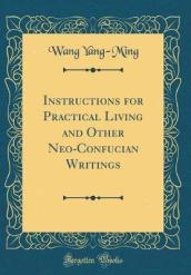 Instructions for Practical Living and Other Neo-Confucian Writings (Classic Reprint)