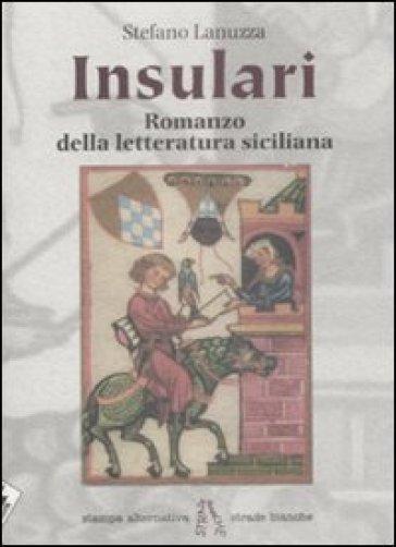 Insulari. Romanzo della letteratura siciliana - Stefano Lanuzza  