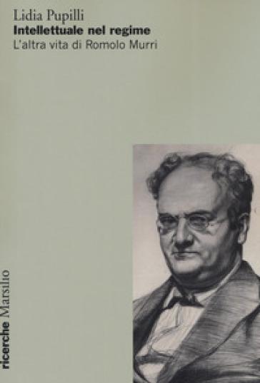 Intellettuale nel regime. L'altra vita di Romolo Murri - Lidia Pupilli | Kritjur.org