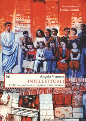 Intellettuali. Cultura e politica tra fascismo e antifascismo - Angelo Ventura  