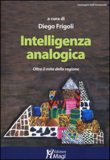 Intelligenza analogica. Oltre il mito della ragione - D. Frigoli |