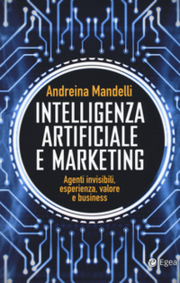 Intelligenza artificiale e marketing. Agenti invisibili, esperienza, valore e business - Andreina Mandelli | Thecosgala.com