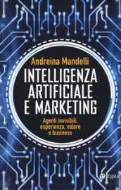 Intelligenza artificiale e marketing. Agenti invisibili, esperienza, valore e business