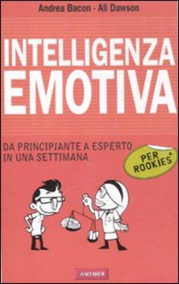 Intelligenza emotiva per rookies. Da principiante a esperto in una settimana - Andrea Bacon |