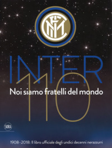 Inter 110 noi siamo fratelli del mondo. 1908-2018: il libro ufficiali degli undici decenni nerazzurri. Ediz. illustrata - J. Zanetti | Thecosgala.com