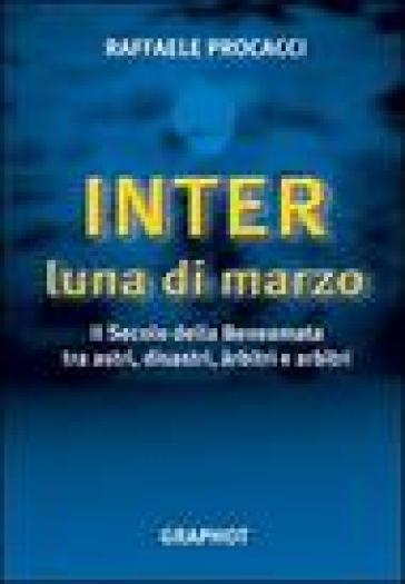 Inter, luna di marzo. Il secolo della beneamata tra astri, disastri, arbitri e arbitri - Raffaele Procacci |