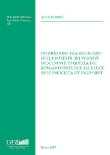 Interazione tra l'esercizio della potestà dei vescovi diocesani e di quella del Romano Pontefice alla luce dell'enciclica Ut unum sint - Alan Modric |