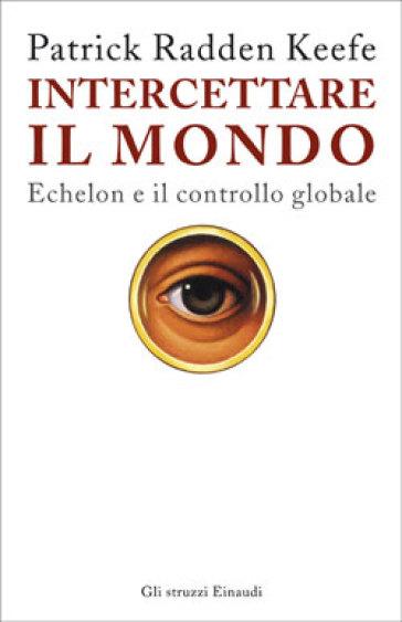 Intercettare il mondo. Echelon e il controllo globale - Patrick Radden Keefe |