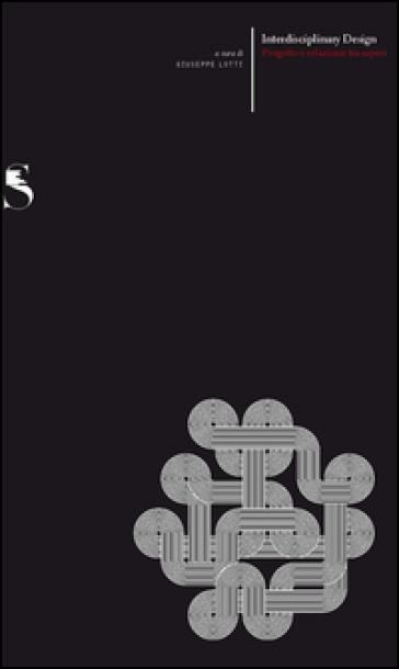 Interdisciplinary design. Progetto e relazioni tra saperi - Giuseppe Lotti |