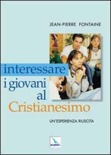 Interessare i giovani al Cristianesimo. Un'esperienza riuscita - Jean-Pierre Fontaine |