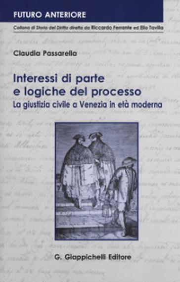 Interessi di parte e logiche del processo. La giustizia civile a Venezia in età moderna - Claudia Passarella pdf epub