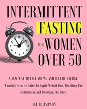 Intermittent Fasting For Women Over 50: Women s Favorite Guide To Rapid Weight Loss, Resetting The Metabolism, and Detoxing The Body.