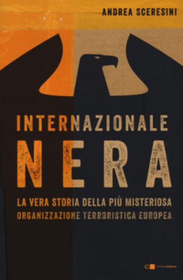 Internazionale nera. La vera storia della più misteriosa organizzazione terroristica europea - Andrea Sceresini |