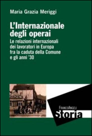 L'Internazionale degli operai. Le relazioni internazionali dei lavoratori in Europa fra la caduta della Comune e gli anni '30 - Maria Grazia Meriggi |