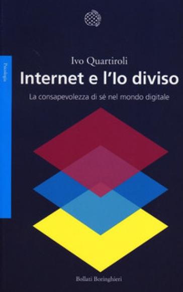 Internet e l'Io diviso. La consapevolezza di sé nel mondo digitale - Ivo Quartiroli | Thecosgala.com