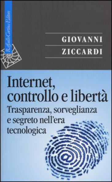 Internet, controllo e libertà. Trasparenza, sorveglianza e segreto nell'era tecnologica - Giovanni Ziccardi | Thecosgala.com