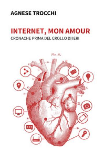 Internet, mon amour. Cronache prima del crollo di ieri - Agnese Trocchi | Thecosgala.com