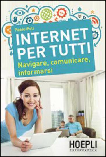 Internet per tutti. Navigare, comunicare, informarsi - Paolo Poli |