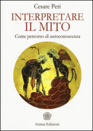 Interpretare il mito. Come percorso di autoconoscenza - Cesare Peri  