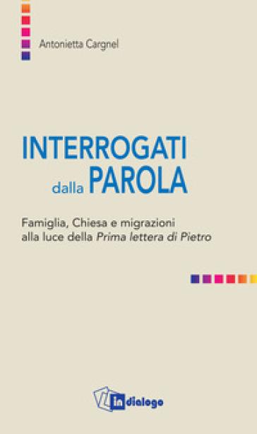 Interrogati dalla Parola. Famiglie, Chiesa e migrazioni alla luce della Prima lettera di Pietro - A. Cargnel |