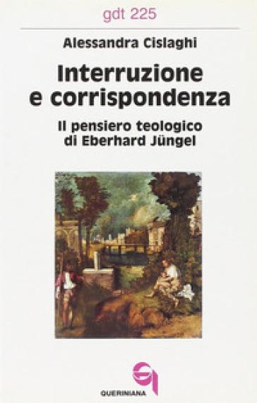 Interruzione e corrispondenza. Il pensiero teologico di Eberhard Jungel - Alessandra Cislaghi |