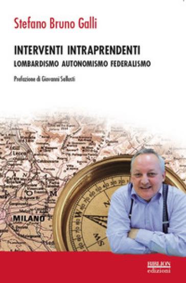Interventi intraprendenti. Lombardismo Autonomismo Federalismo - Stefano Bruno Galli   Kritjur.org