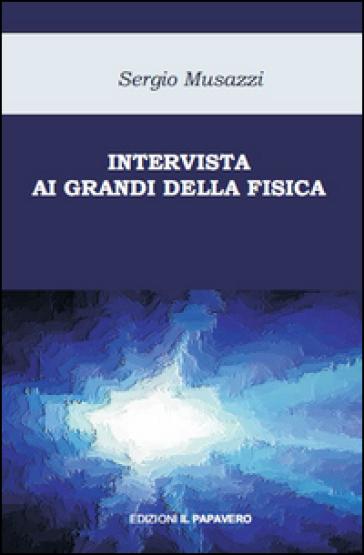 Intervista ai grandi della fisica. Le più importanti scoperte della fisica raccontate dai loro protagonisti - Sergio Musazzi   Rochesterscifianimecon.com