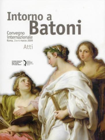 Intorno a Batoni. Atti del Convegno internazionale (Roma, 3-4 marzo 2009). Ediz. italiana e inglese - L. Barroero |