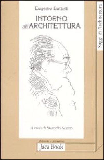 Intorno all'architettura. Scritti dal 1958 al 1989 - Eugenio Battisti  
