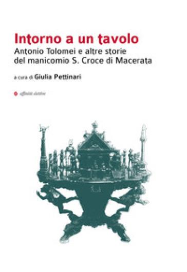 Intorno a un tavolo. Antonio Tolomei e altre storie del manicomio S. Croce di Macerata - G. Pettinari   Jonathanterrington.com