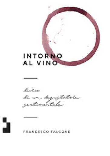 Intorno al vino. Diario di un degustatore sentimentale - Francesco Falcone  