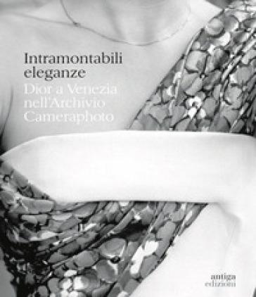 Intramontabili eleganze. Dior a Venezia nell'Archivio Cameraphoto. Ediz. italiana e inglese - L. Del Prete |