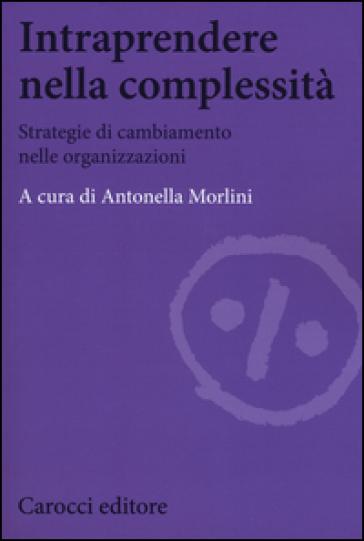 Intraprendere nella complessità. Strategie di cambiamento nelle organizzazioni - A. Morlini | Rochesterscifianimecon.com