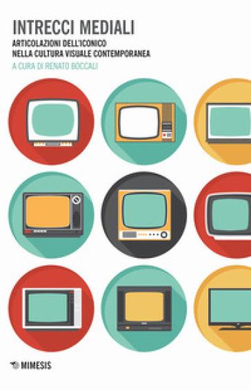 Intrecci mediali. Articolazioni dell'iconico nella cultura visuale contemporanea - R. Boccali | Rochesterscifianimecon.com