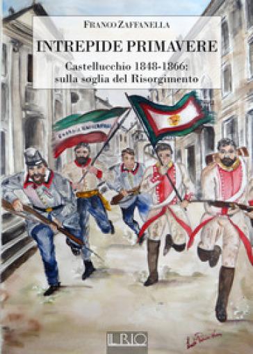Intrepide primavere. Castellucchio 1848-1866: sulla soglia del Risorgimento - Franco Zaffanella |